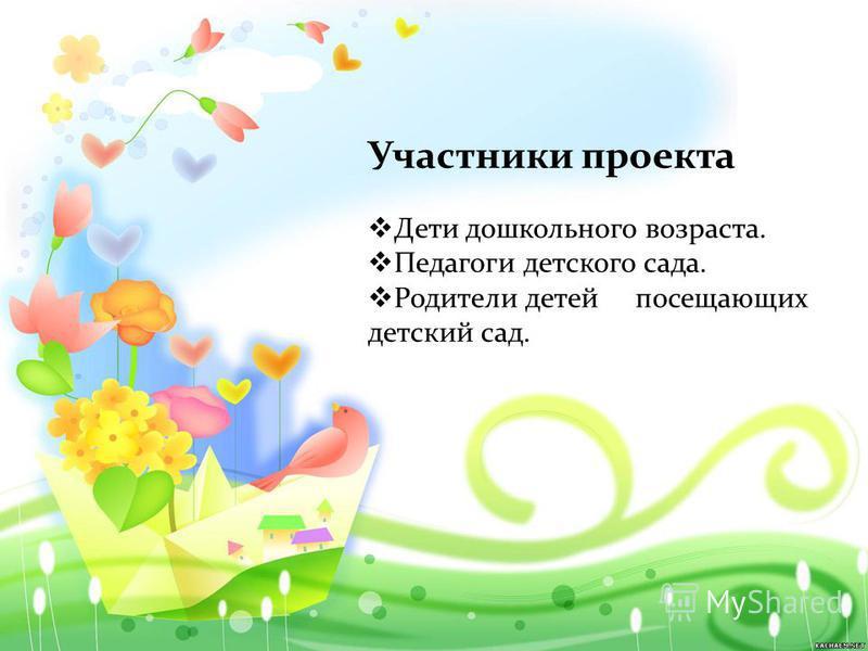 Участники проекта Дети дошкольного возраста. Педагоги детского сада. Родители детей посещающих детский сад.