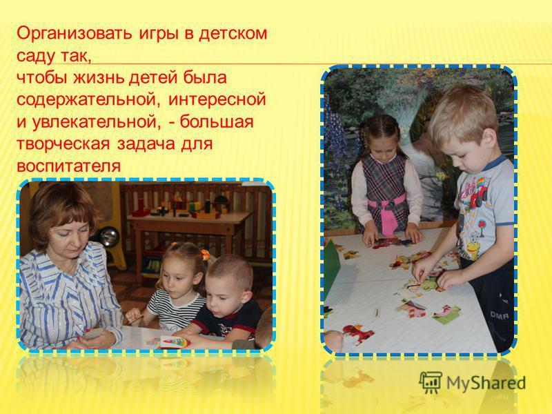 Организовать игры в детском саду так, чтобы жизнь детей была содержательной, интересной и увлекательной, - большая творческая задача для воспитателя
