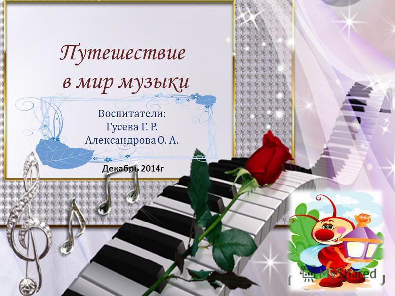Путешествие в мир музыки Воспитатели: Гусева Г. Р. Александрова О. А. Декабрь 2014 г
