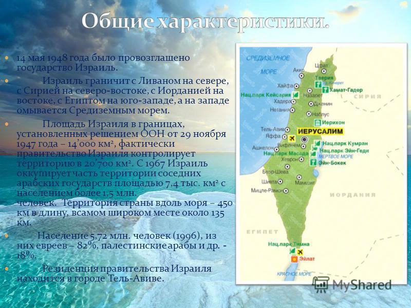 14 мая 1948 года было провозглашено государство Израиль. Израиль граничит с Ливаном на севере, с Сирией на северо-востоке, с Иорданией на востоке, с Египтом на юго-западе, а на западе омывается Средиземным морем. Площадь Израиля в границах, установле