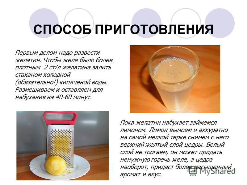 СПОСОБ ПРИГОТОВЛЕНИЯ Первым делом надо развести желатин. Чтобы желе было более плотным 2 ст/л желатина залить стаканом холодной (обязательно!) кипяченой воды. Размешиваем и оставляем для набухания на 40-60 минут. Пока желатин набухает займемся лимоно
