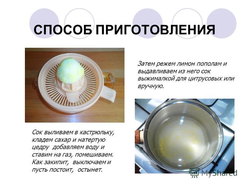 СПОСОБ ПРИГОТОВЛЕНИЯ Затем режем лимон пополам и выдавливаем из него сок выжималкой для цитрусовых или вручную. Сок выливаем в кастрюльку, кладем сахар и натертую цедру добавляем воду и ставим на газ, помешиваем. Как закипит, выключаем и пусть постои