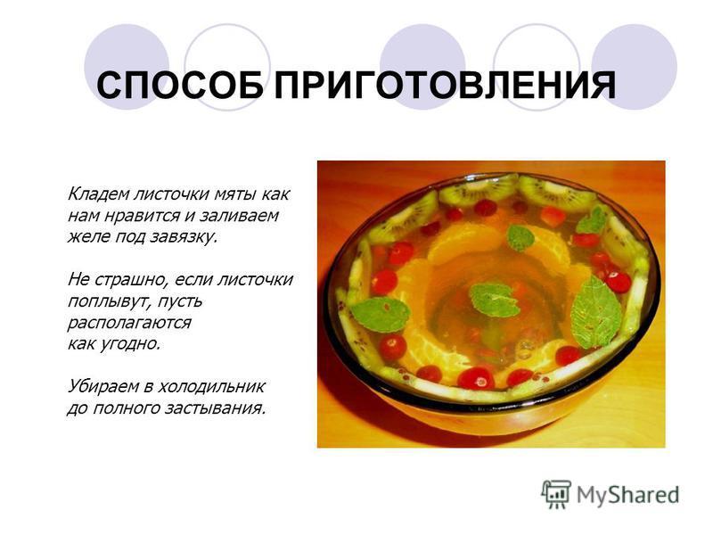 СПОСОБ ПРИГОТОВЛЕНИЯ Кладем листочки мяты как нам нравится и заливаем желе под завязку. Не страшно, если листочки поплывут, пусть располагаются как угодно. Убираем в холодильник до полного застывания.