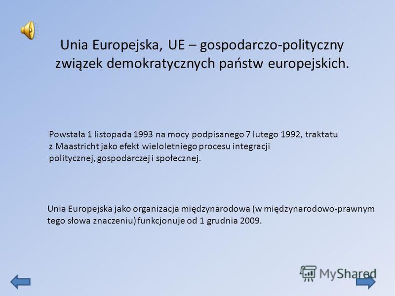 Unia Europejska, UE – gospodarczo-polityczny związek demokratycznych państw europejskich. Powstała 1 listopada 1993 na mocy podpisanego 7 lutego 1992, traktatu z Maastricht jako efekt wieloletniego procesu integracji politycznej, gospodarczej i społe