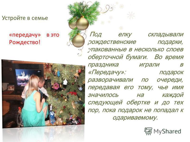 Устройте в семье Под елку складывали рождественские подарки, упакованные в несколько слоев оберточной бумаги. Во время праздника играли в «Передачу»: подарок разворачивали по очереди, передавая его тому, чье имя значилось на каждой следующей обертке