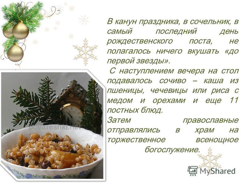 В канун праздника, в сочельник, в самый последний день рождественского поста, не полагалось ничего вкушать «до первой звезды». С наступлением вечера на стол подавалось сочиво – каша из пшеницы, чечевицы или риса с медом и орехами и еще 11 постных блю