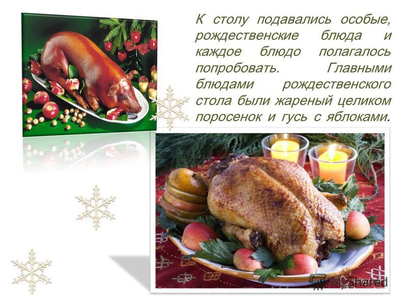 К столу подавались особые, рождественские блюда и каждое блюдо полагалось попробовать. Главными блюдами рождественского стола были жареный целиком поросенок и гусь с яблоками.