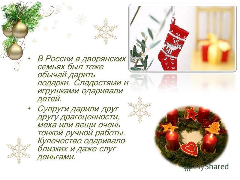 В России в дворянских семьях был тоже обычай дарить подарки. Сладостями и игрушками одаривали детей. Супруги дарили друг другу драгоценности, меха или вещи очень тонкой ручной работы. Купечество одаривало близких и даже слуг деньгами.