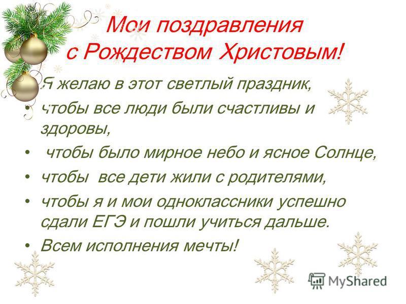 Мои поздравления с Рождеством Христовым! Я желаю в этот светлый праздник, чтобы все люди были счастливы и здоровы, чтобы было мирное небо и ясное Солнце, чтобы все дети жили с родителями, чтобы я и мои одноклассники успешно сдали ЕГЭ и пошли учиться