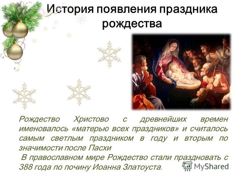 История появления праздника рождества Рождество Христово с древнейших времен именовалось «матерью всех праздников» и считалось самым светлым праздником в году и вторым по значимости после Пасхи В православном мире Рождество стали праздновать с 388 го