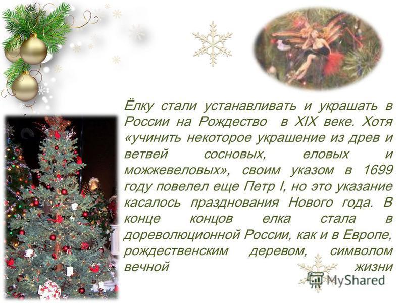 Ёлку стали устанавливать и украшать в России на Рождество в XIX веке. Хотя «учинить некоторое украшение из древ и ветвей сосновых, еловых и можжевеловых», своим указом в 1699 году повелел еще Петр I, но это указание касалось празднования Нового года.