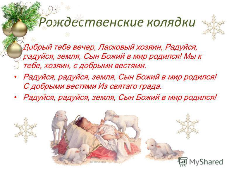 Добрый тебе вечер, Ласковый хозяин, Радуйся, радуйся, земля, Сын Божий в мир родился! Мы к тебе, хозяин, с добрыми вестями. Радуйся, радуйся, земля, Сын Божий в мир родился! С добрыми вестями Из святого града. Радуйся, радуйся, земля, Сын Божий в мир