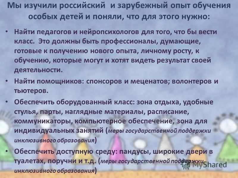 Мы изучили российский и зарубежный опыт обучения особых детей и поняли, что для этого нужно: Найти педагогов и нейропсихологов для того, что бы вести класс. Это должны быть профессионалы, думающие, готовые к получению нового опыта, личному росту, к о
