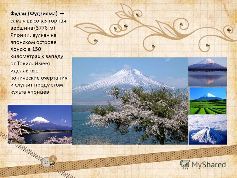 Фудзи (Фудзияма) самая высокая горная вершина (3776 м) Японии, вулкан на японском острове Хонсю в 150 километрах к западу от Токио. Имеет идеальные конические очертания и служит предметом культа японцев