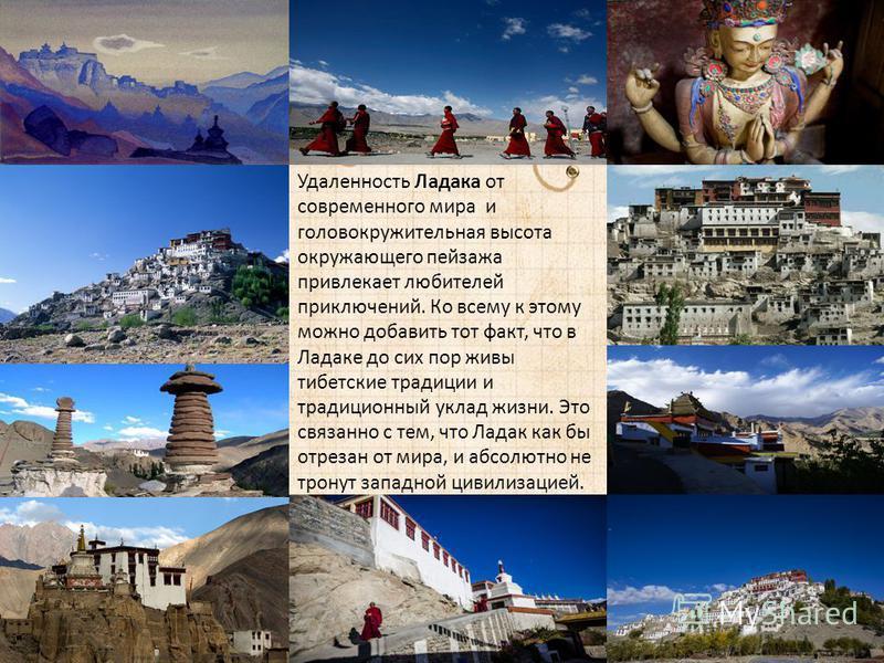 Удаленность Ладака от современного мира и головокружительная высота окружающего пейзажа привлекает любителей приключений. Ко всему к этому можно добавить тот факт, что в Ладаке до сих пор живы тибетские традиции и традиционный уклад жизни. Это связан