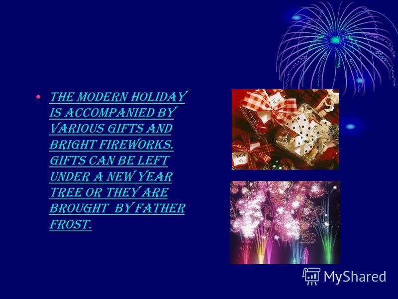 The modern holiday is accompanied by various gifts and bright fireworks. Gifts can be left under a New Year tree or they are brought by Father Frost.The modern holiday is accompanied by various gifts and bright fireworks. Gifts can be left under a Ne