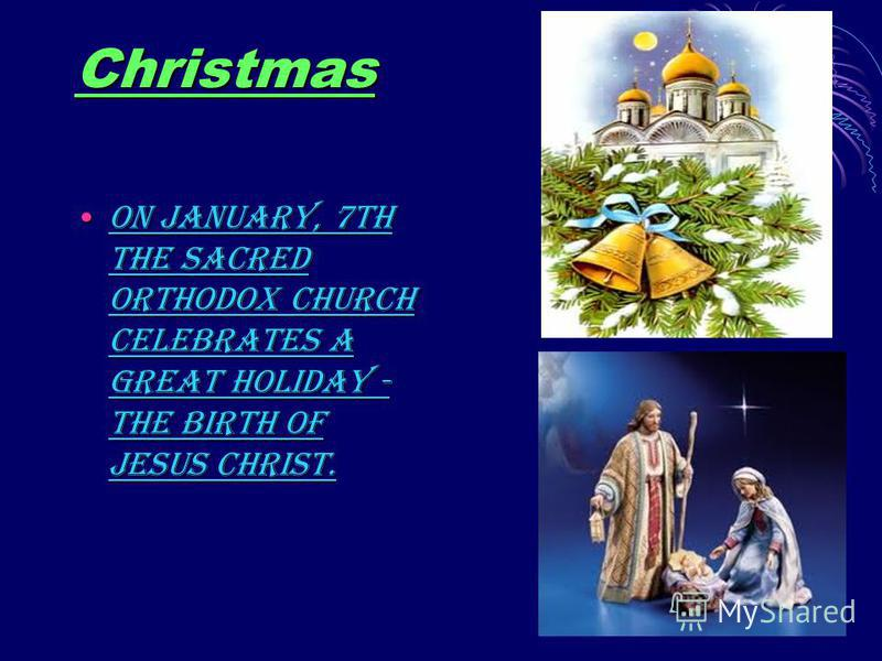 Christmas On January, 7th the Sacred Orthodox Church celebrates a great holiday - the birth of Jesus Christ.On January, 7th the Sacred Orthodox Church celebrates a great holiday - the birth of Jesus Christ.