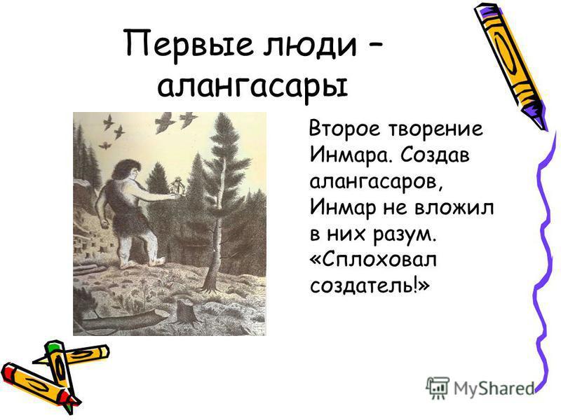 Первые люди – алангасары Второе творение Инмара. Создав алангасаров, Инмар не вложил в них разум. «Сплоховал создатель!»
