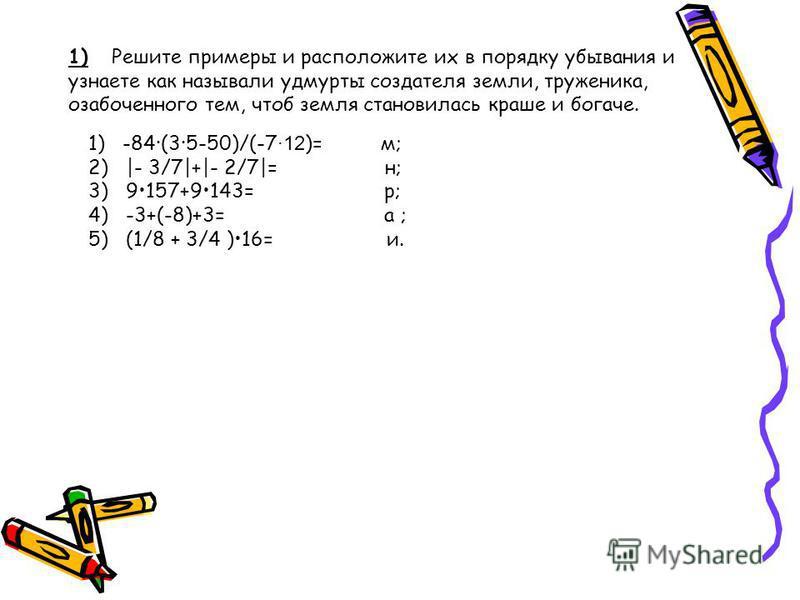 1) Решите примеры и расположите их в порядку убывания и узнаете как называли удмурты создателя земли, труженика, озабоченного тем, чтоб земля становилась краше и богаче. 1) -84(35-50)/(-7 ·12 )= м; 2) |- 3/7|+|- 2/7|= н; 3) 9157+9143= р; 4) -3+(-8)+3