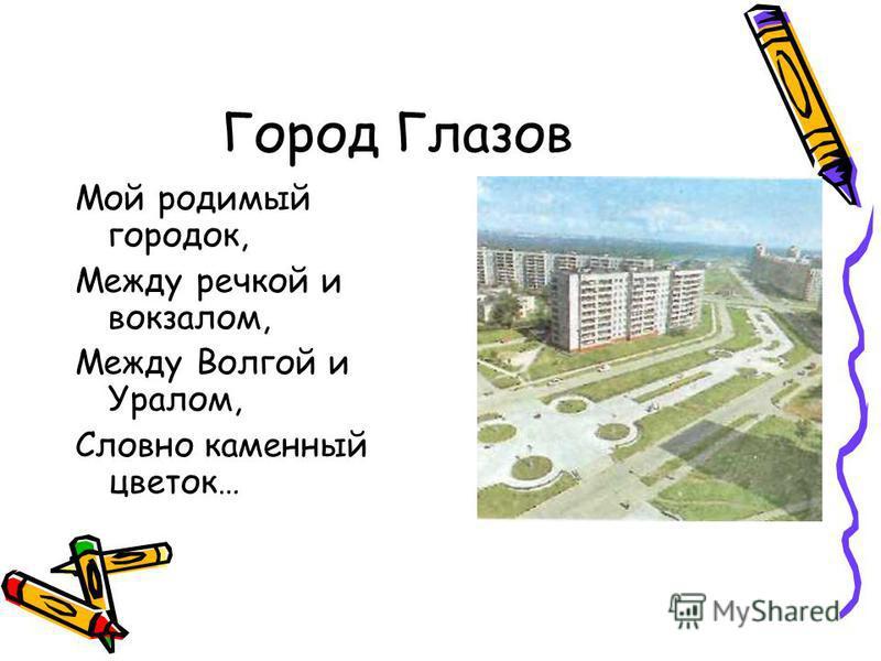 Город Глазов Мой родимый городок, Между речкой и вокзалом, Между Волгой и Уралом, Словно каменный цветок…