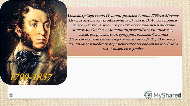 Александр Сергеевич Пушкин-родился 6 июня 1799 г. в Москве. Происходил из знатной дворянской семьи. В Москве прошло его всё детство, в доме его родители собирались известные писатели. Он был величайший русский поэт и писатель, создатель русского лите