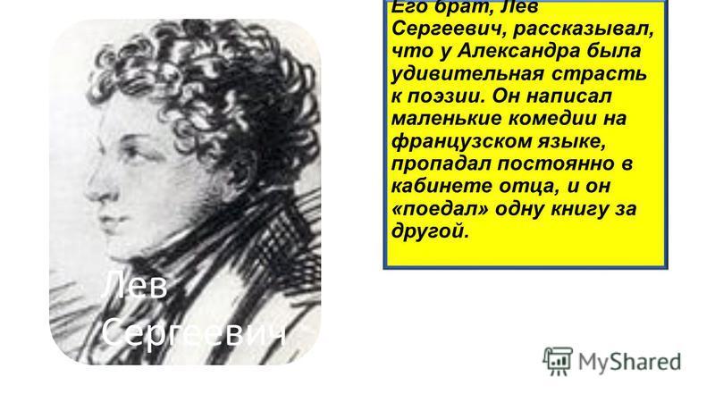 Его брат, Лев Сергеевич, рассказывал, что у Александра была удивительная страсть к поэзии. Он написал маленькие комедии на французском языке, пропадал постоянно в кабинете отца, и он «поедал» одну книгу за другой. Лев Сергееви ч