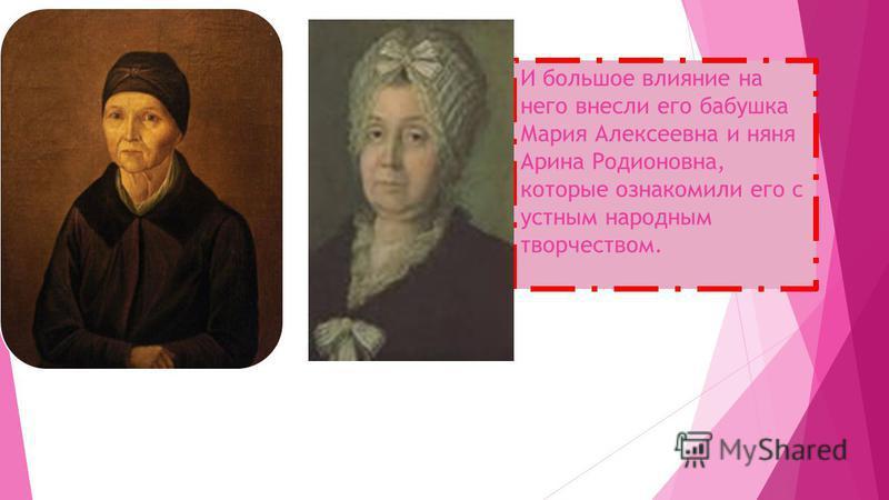 И большое влияние на него внесли его бабушка Мария Алексеевна и няня Арина Родионовна, которые ознакомили его с устным народным творчеством.