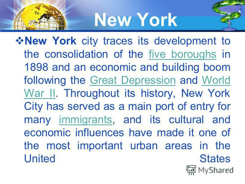 New York New York city traces its development to the consolidation of the five boroughs in 1898 and an economic and building boom following the Great Depression and World War II. Throughout its history, New York City has served as a main port of entr