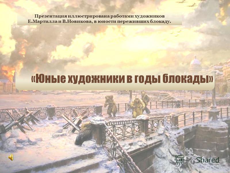 «Юные художники в годы блокады» Презентация иллюстрирована работами художников Е.Мартилла и В.Новикова, в юности переживших блокаду.