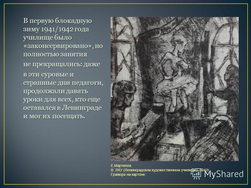 В первую блокадную зиму 1941/1942 года училище было «законсервировано», но полностью занятия не прекращались: даже в эти суровые и страшные дни педагоги, продолжали давать уроки для всех, кто еще оставался в Ленинграде и мог их посещать. Е.Мартилла.
