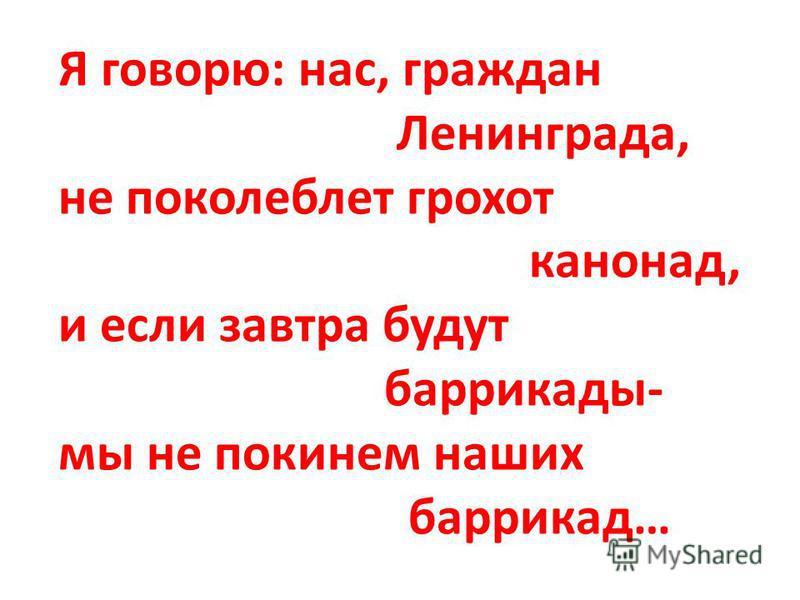 Я говорю: нас, граждан Ленинграда, не поколеблет грохот канонад, и если завтра будут баррикады- мы не покинем наших баррикад…