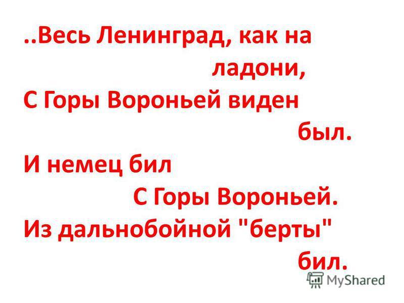 ..Весь Ленинград, как на ладони, С Горы Вороньей виден был. И немец бил С Горы Вороньей. Из дальнобойной берты бил.