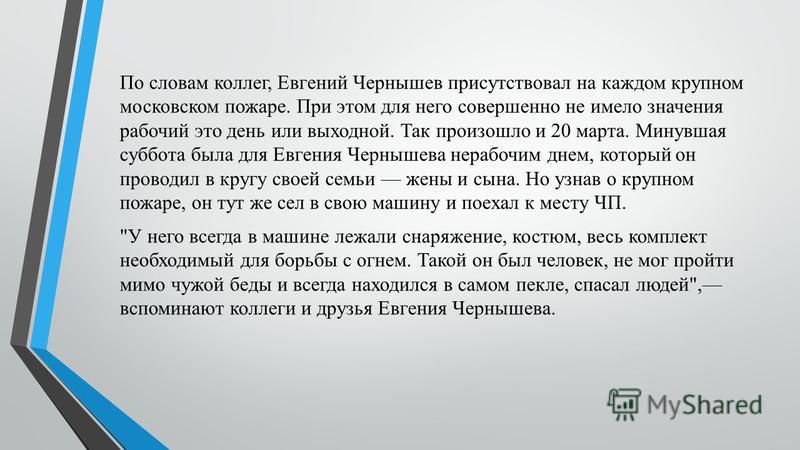 По словам коллег, Евгений Чернышев присутствовал на каждом крупном московском пожаре. При этом для него совершенно не имело значения рабочий это день или выходной. Так произошло и 20 марта. Минувшая суббота была для Евгения Чернышева нерабочим днем,