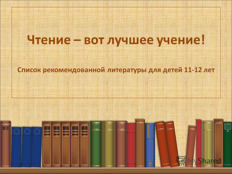 Чтение – вот лучшее учение! Список рекомендованной литературы для детей 11-12 лет