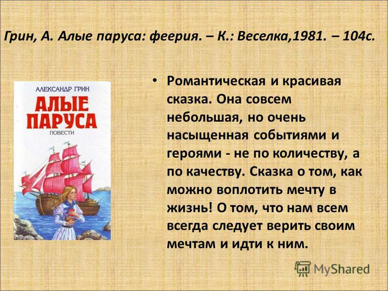 Грин, А. Алые паруса: феерия. – К.: Веселка,1981. – 104 с. Романтическая и красивая сказка. Она совсем небольшая, но очень насыщенная событиями и героями - не по количеству, а по качеству. Сказка о том, как можно воплотить мечту в жизнь! О том, что н