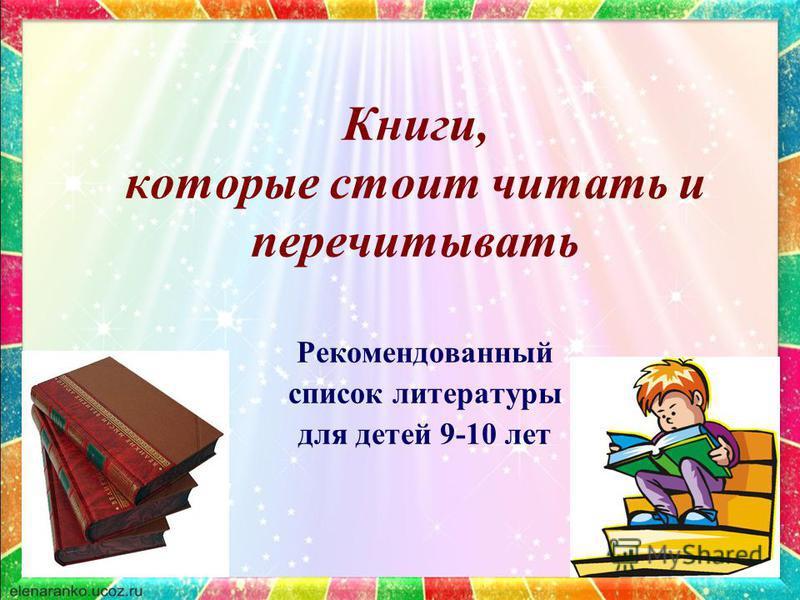 Книги, которые стоит читать и перечитывать Рекомендованный список литературы для детей 9-10 лет