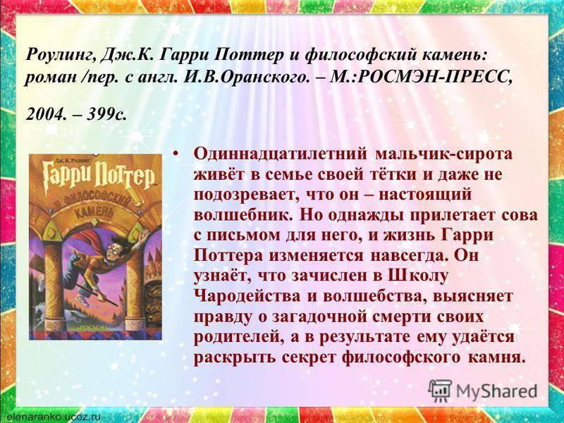 Роулинг, Дж.К. Гарри Поттер и философский камень: роман /пер. с англ. И.В.Оранского. – М.:РОСМЭН-ПРЕСС, 2004. – 399 с. Одиннадцатилетний мальчик-сирота живёт в семье своей тётки и даже не подозревает, что он – настоящий волшебник. Но однажды прилетае