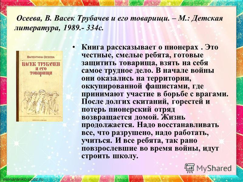 Осеева, В. Васек Трубачев и его товарищи. – М.: Детская литература, 1989.- 334 с. Книга рассказывает о пионерах. Это честные, смелые ребята, готовые защитить товарища, взять на себя самое трудное дело. В начале войны они оказались на территории, окку