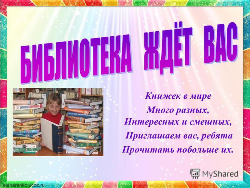 Книжек в мире Много разных, Интересных и смешных, Приглашаем вас, ребята Прочитать побольше их.