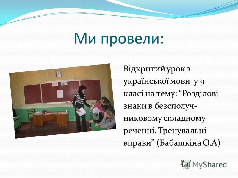 Ми провели: Відкритий урок з української мови у 9 класі на тему: Розділові знаки в безсполуч- никовому складному реченні. Тренувальні вправи (Бабашкіна О.А)