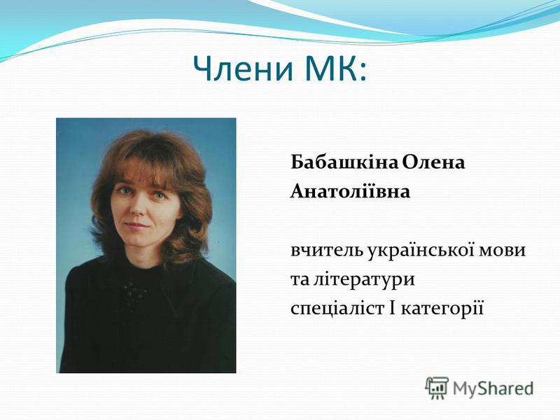 Члени МК: Бабашкіна Олена Анатоліївна вчитель української мови та літератури спеціаліст І категорії