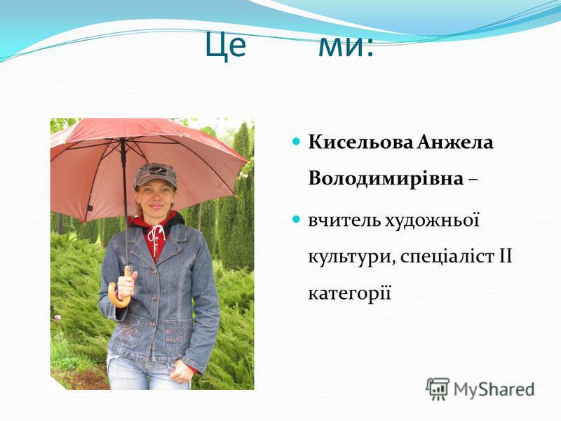 Це ми: Кисельова Анжела Володимирівна – вчитель художньої культури, спеціаліст ІІ категорії