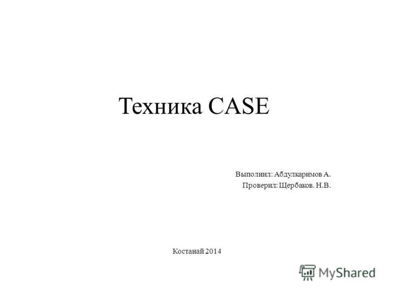 Техника CASE Выполнил: Абдулкаримов А. Проверил: Щербаков. Н.В. Костанай 2014