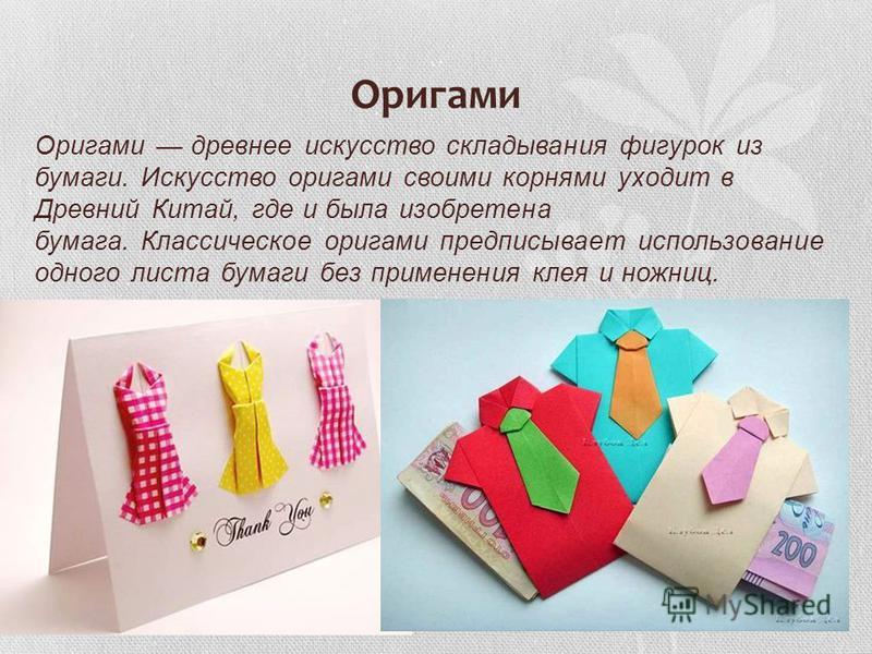 Оригами Оригами древнее искусство складывания фигурок из бумаги. Искусство оригами своими корнями уходит в Древний Китай, где и была изобретена бумага. Классическое оригами предписывает использование одного листа бумаги без применения клея и ножниц.