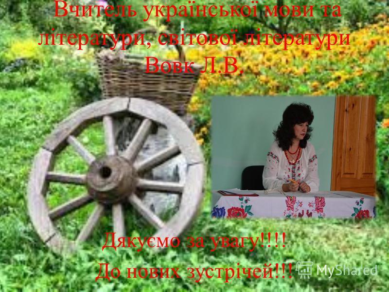 Вчитель української мови та літератури, світової літератури Вовк Л.В. Дякуємо за увагу!!!! До нових зустрічей!!!