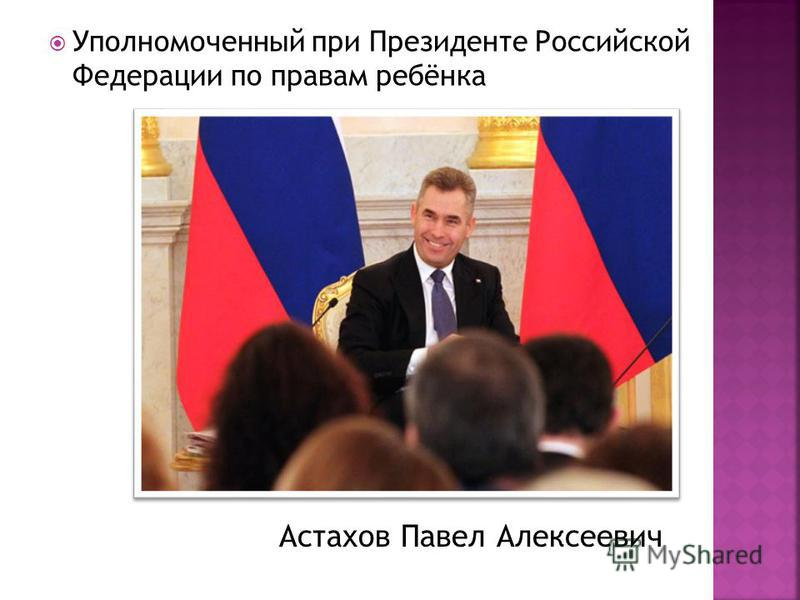Уполномоченный при Президенте Российской Федерации по правам ребёнка Астахов Павел Алексеевич