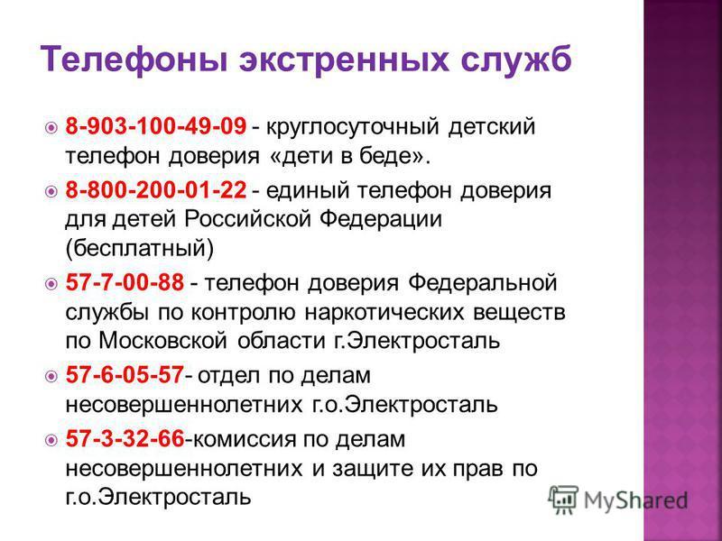 8-903-100-49-09 - круглосуточный детский телефон доверия «дети в беде». 8-800-200-01-22 - единый телефон доверия для детей Российской Федерации (бесплатный) 57-7-00-88 - телефон доверия Федеральной службы по контролю наркотических веществ по Московск