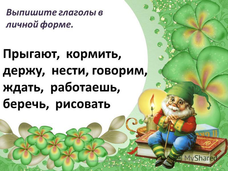 Выпишите глаголы в личной форме. Прыгают, кормить, держу, нести, говорим, ждать, работаешь, беречь, рисовать Лукяненко Э.А. МКОУ СОШ 256 г.Фокино