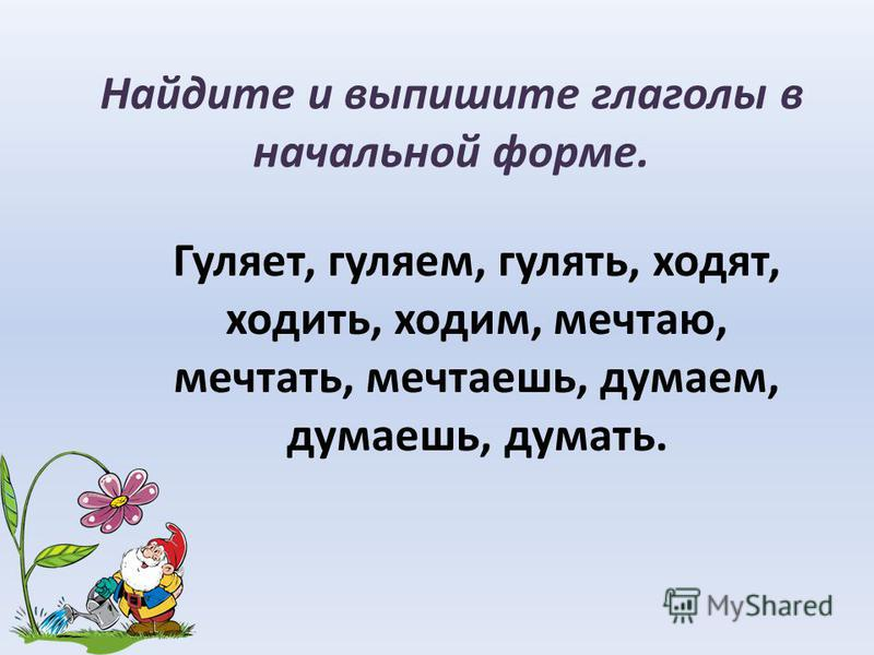 Найдите и выпишите глаголы в начальной форме. Гуляет, гуляем, гулять, ходят, ходить, ходим, мечтаю, мечтать, мечтаешь, думаем, думаешь, думать.