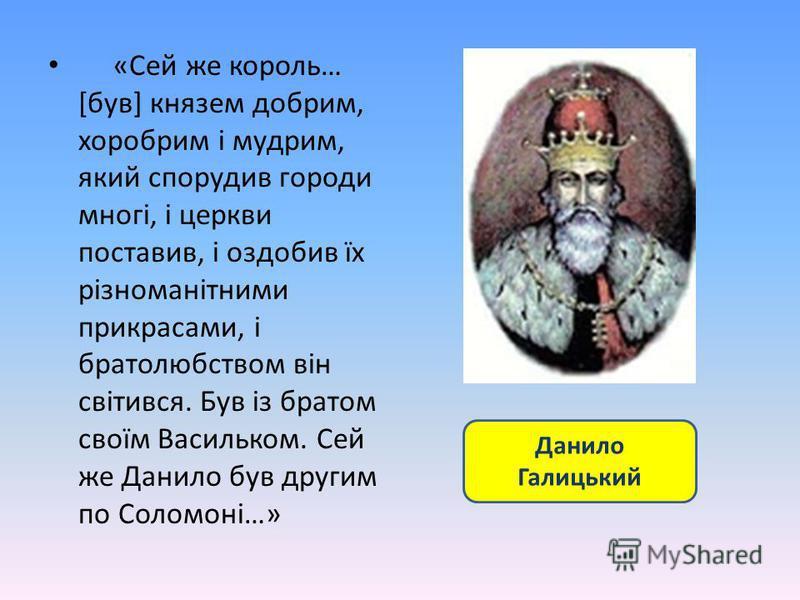 «Сей же король… [був] князем добрим, хоробрим і мудрим, який спорудив городи многі, і церкви поставив, і оздобив їх різноманітними прикрасами, і братолюбством він світився. Був із братом своїм Васильком. Сей же Данило був другим по Соломоні…» Данило